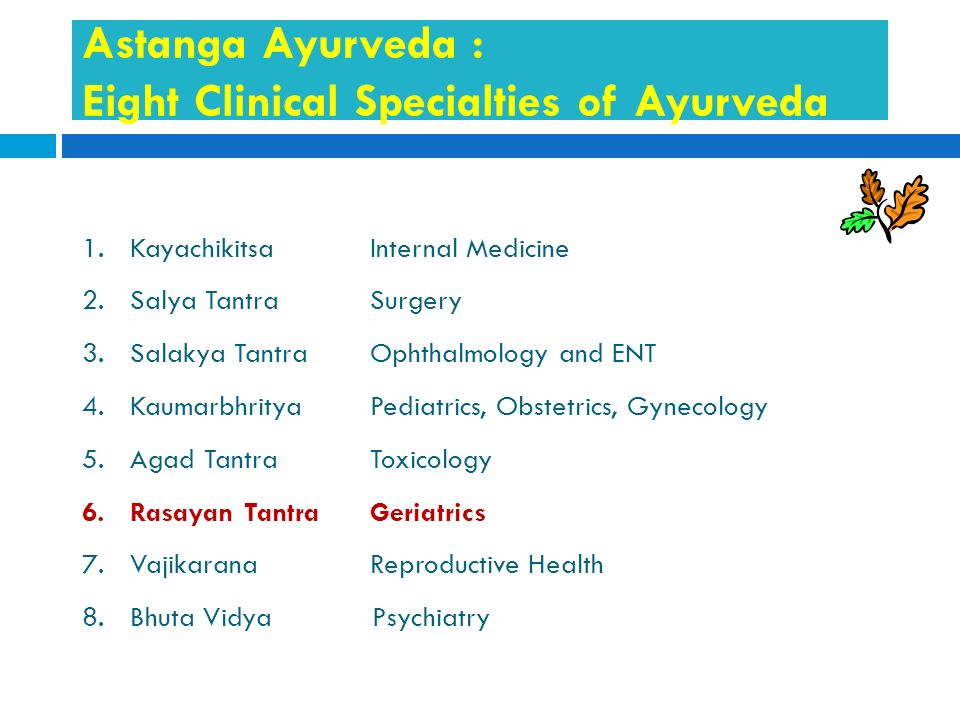 Astanga Ayurveda : Eight Clinical Specialties of Ayurveda 1.Kayachikitsa Internal Medicine 2.Salya Tantra Surgery 3.Salakya TantraOphthalmology and EN