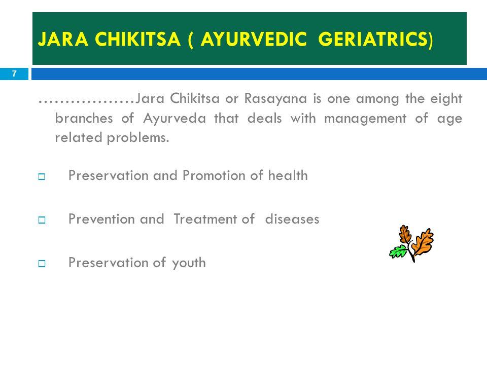 JARA CHIKITSA ( AYURVEDIC GERIATRICS) 7 ………………Jara Chikitsa or Rasayana is one among the eight branches of Ayurveda that deals with management of age