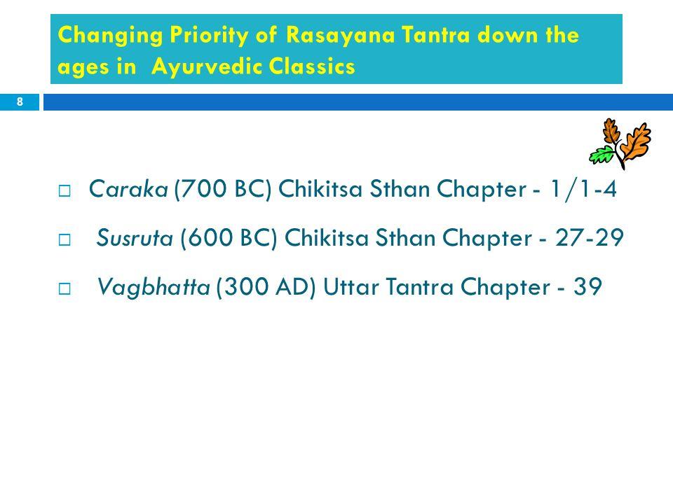 8 Changing Priority of Rasayana Tantra down the ages in Ayurvedic Classics Caraka (700 BC) Chikitsa Sthan Chapter - 1/1-4 Susruta (600 BC) Chikitsa St