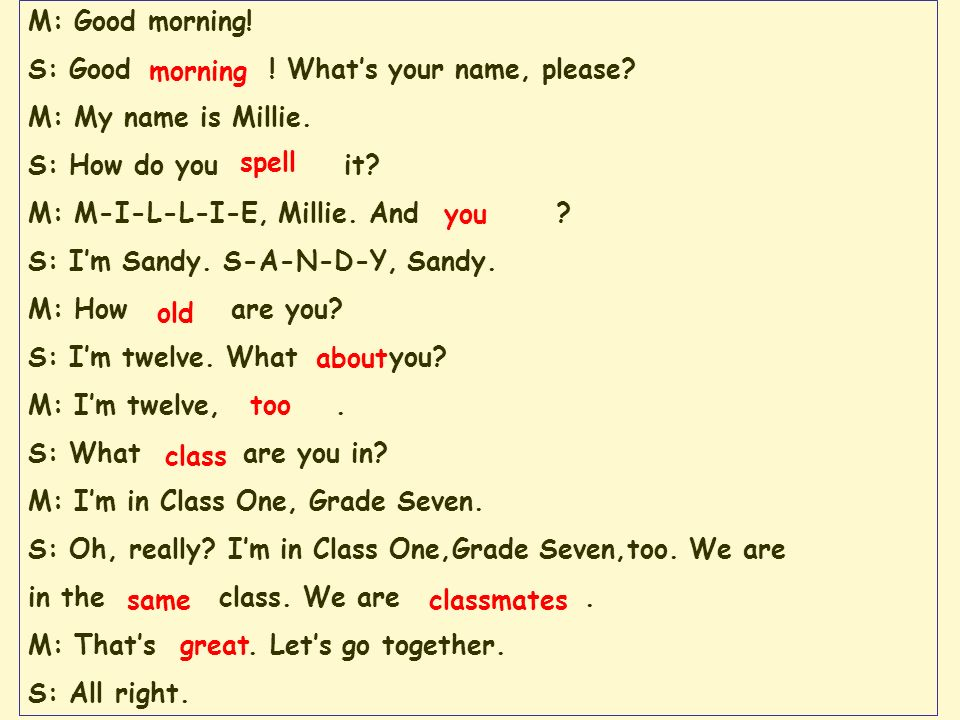 M: Good morning! S: Good ! Whats your name, please? M: My name is Millie. S: How do you it? M: M-I-L-L-I-E, Millie. And ? S: Im Sandy. S-A-N-D-Y, Sand