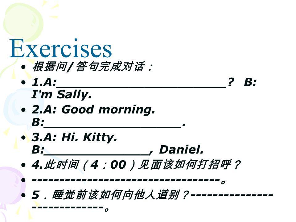 / 1.A:_____________________? B: I m Sally. 2.A: Good morning. B:_________________. 3.A: Hi. Kitty. B:_____________, Daniel. 4. 4 00 ------------------