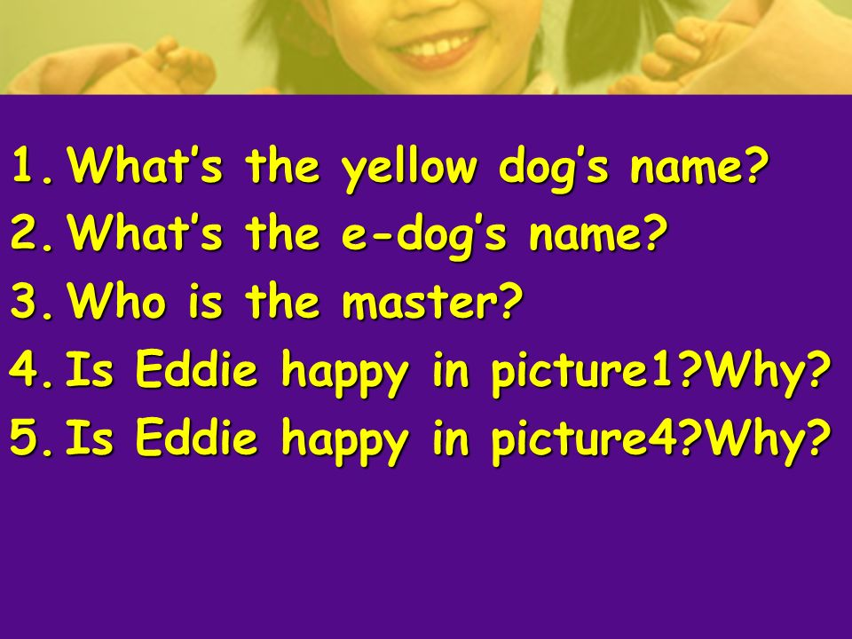 1.Whats the yellow dogs name? 2.Whats the e-dogs name? 3.Who is the master? 4.Is Eddie happy in picture1?Why? 5.Is Eddie happy in picture4?Why?