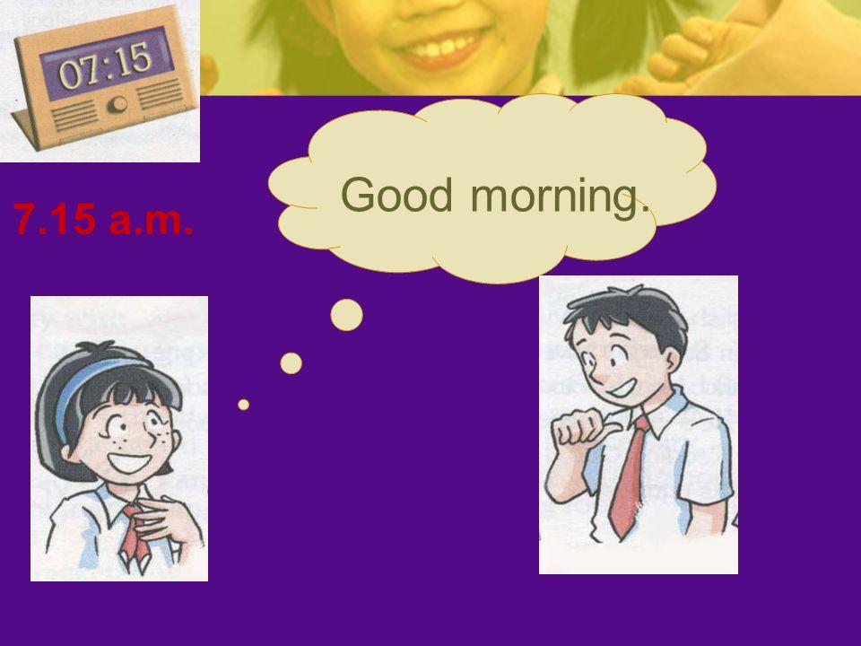7.15 a.m. Good morning.