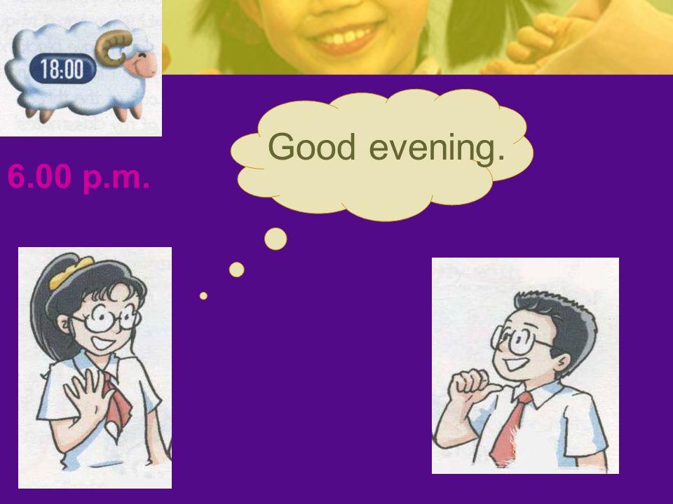 6.00 p.m. Good evening.