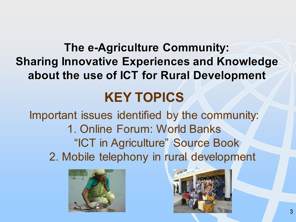 3 The e-Agriculture Community: Sharing Innovative Experiences and Knowledge about the use of ICT for Rural Development KEY TOPICS Important issues identified by the community: 1.