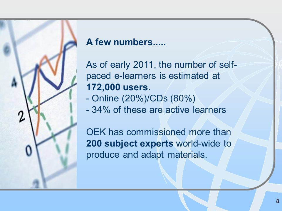 8 A few numbers..... As of early 2011, the number of self- paced e-learners is estimated at 172,000 users. - Online (20%)/CDs (80%) - 34% of these are