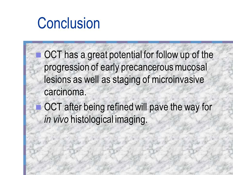 Conclusion OCT has a great potential for follow up of the progression of early precancerous mucosal lesions as well as staging of microinvasive carcin