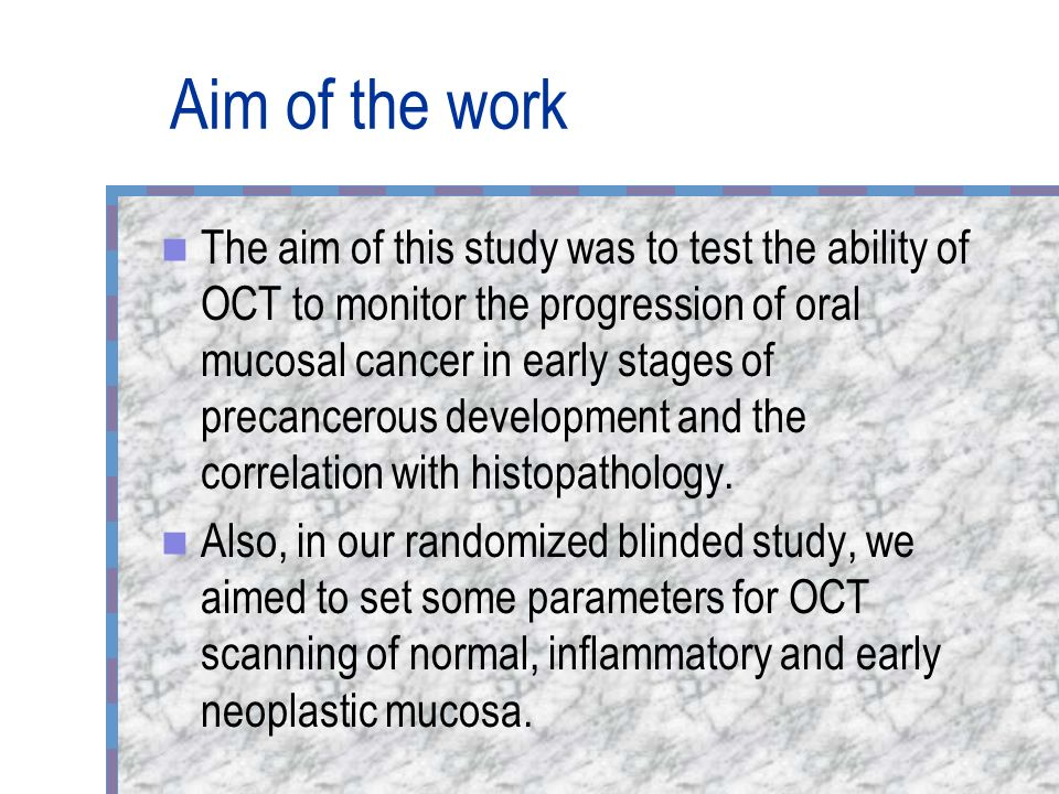 Aim of the work The aim of this study was to test the ability of OCT to monitor the progression of oral mucosal cancer in early stages of precancerous development and the correlation with histopathology.