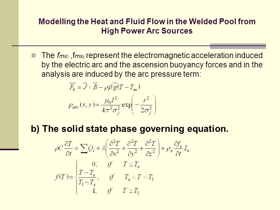 Modelling the Heat and Fluid Flow in the Welded Pool from High Power Arc Sources The f mx i,f mx j represent the electromagnetic acceleration induced