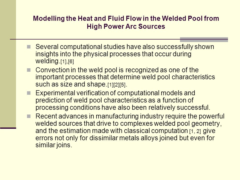 Modelling the Heat and Fluid Flow in the Welded Pool from High Power Arc Sources Several computational studies have also successfully shown insights i