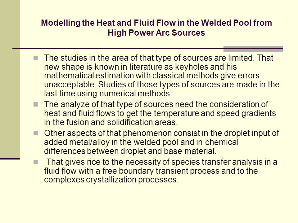Modelling the Heat and Fluid Flow in the Welded Pool from High Power Arc Sources The studies in the area of that type of sources are limited. That new