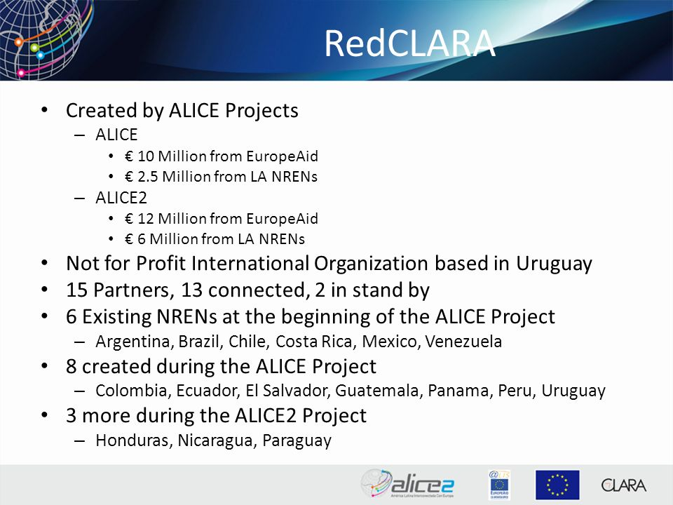 RedCLARA Created by ALICE Projects – ALICE 10 Million from EuropeAid 2.5 Million from LA NRENs – ALICE2 12 Million from EuropeAid 6 Million from LA NRENs Not for Profit International Organization based in Uruguay 15 Partners, 13 connected, 2 in stand by 6 Existing NRENs at the beginning of the ALICE Project – Argentina, Brazil, Chile, Costa Rica, Mexico, Venezuela 8 created during the ALICE Project – Colombia, Ecuador, El Salvador, Guatemala, Panama, Peru, Uruguay 3 more during the ALICE2 Project – Honduras, Nicaragua, Paraguay