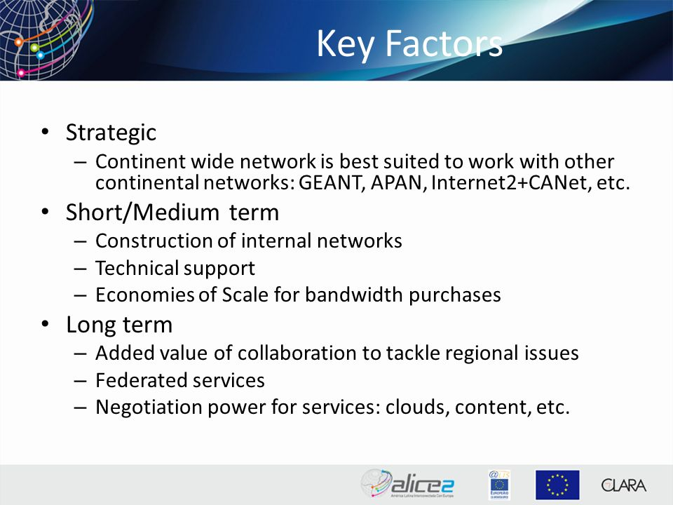 Key Factors Strategic – Continent wide network is best suited to work with other continental networks: GEANT, APAN, Internet2+CANet, etc.