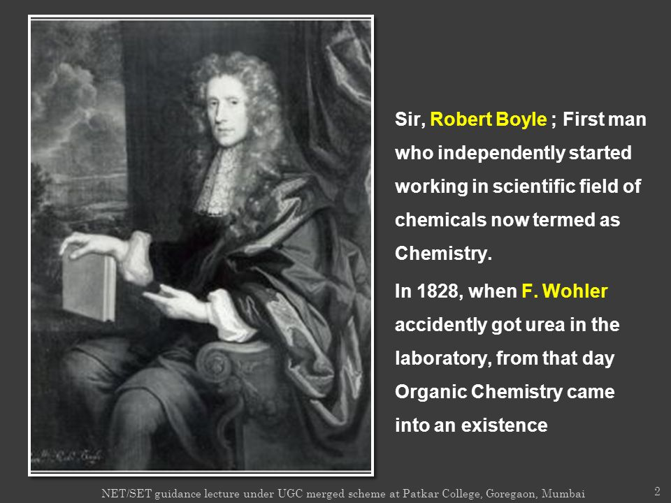 Sir, Robert Boyle ; First man who independently started working in scientific field of chemicals now termed as Chemistry. In 1828, when F. Wohler acci