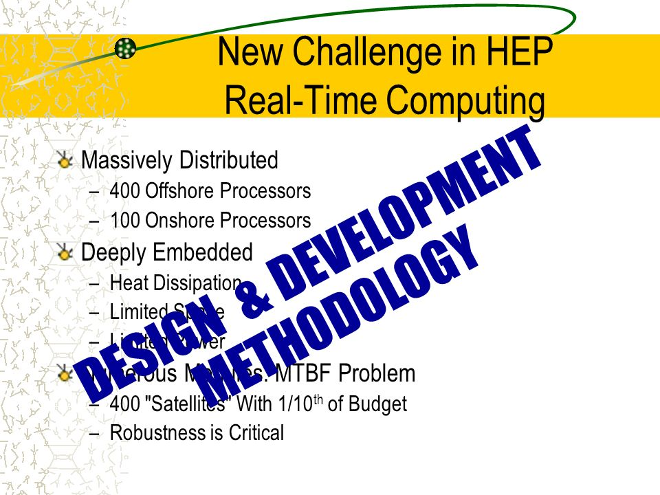 New Challenge in HEP Real-Time Computing Massively Distributed –400 Offshore Processors –100 Onshore Processors Deeply Embedded –Heat Dissipation –Limited Space –Limited Power Numerous Modules: MTBF Problem –400 Satellites With 1/10 th of Budget –Robustness is Critical DESIGN & DEVELOPMENT METHODOLOGY