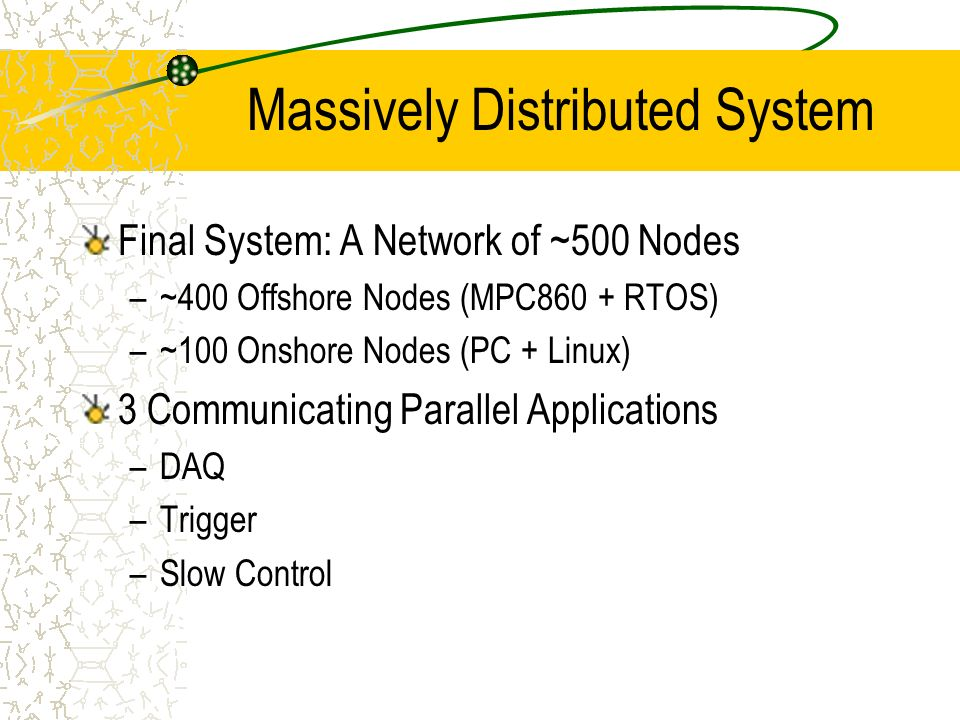 Massively Distributed System Final System: A Network of ~500 Nodes –~400 Offshore Nodes (MPC860 + RTOS) –~100 Onshore Nodes (PC + Linux) 3 Communicating Parallel Applications –DAQ –Trigger –Slow Control