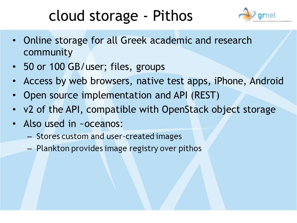 cloud storage - Pithos Online storage for all Greek academic and research community 50 or 100 GB/user; files, groups Access by web browsers, native test apps, iPhone, Android Open source implementation and API (REST) v2 of the API, compatible with OpenStack object storage Also used in ~oceanos: – Stores custom and user-created images – Plankton provides image registry over pithos