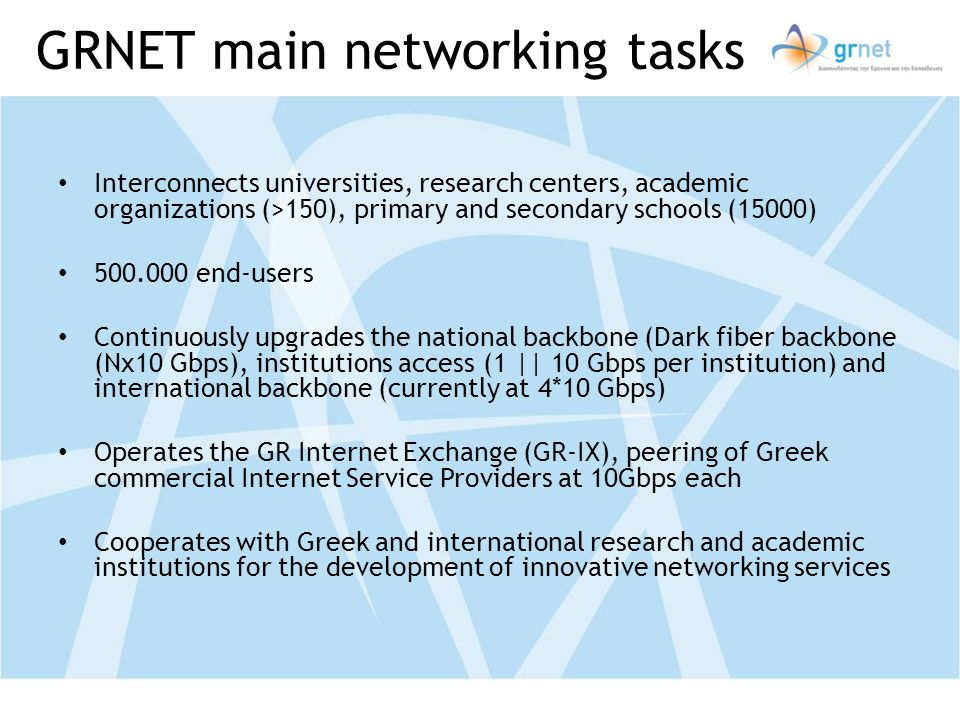 GRNET main networking tasks Interconnects universities, research centers, academic organizations (>150), primary and secondary schools (15000) 500.000 end-users Continuously upgrades the national backbone (Dark fiber backbone (Nx10 Gbps), institutions access (1 || 10 Gbps per institution) and international backbone (currently at 4*10 Gbps) Operates the GR Internet Exchange (GR-IX), peering of Greek commercial Internet Service Providers at 10Gbps each Cooperates with Greek and international research and academic institutions for the development of innovative networking services