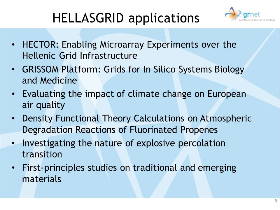 HELLASGRID applications HECTOR: Enabling Microarray Experiments over the Hellenic Grid Infrastructure GRISSOM Platform: Grids for In Silico Systems Biology and Medicine Evaluating the impact of climate change on European air quality Density Functional Theory Calculations on Atmospheric Degradation Reactions of Fluorinated Propenes Investigating the nature of explosive percolation transition First-principles studies on traditional and emerging materials 9