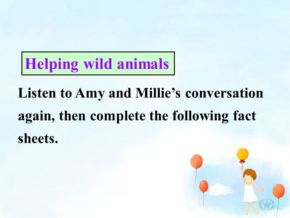Listen to Amy and Millies conversation again, then complete the following fact sheets. Helping wild animals