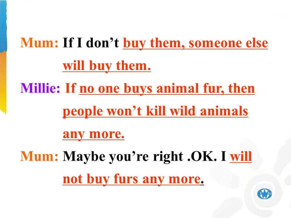Mum: If I dont buy them, someone else will buy them. Millie: If no one buys animal fur, then people wont kill wild animals any more. Mum: Maybe youre