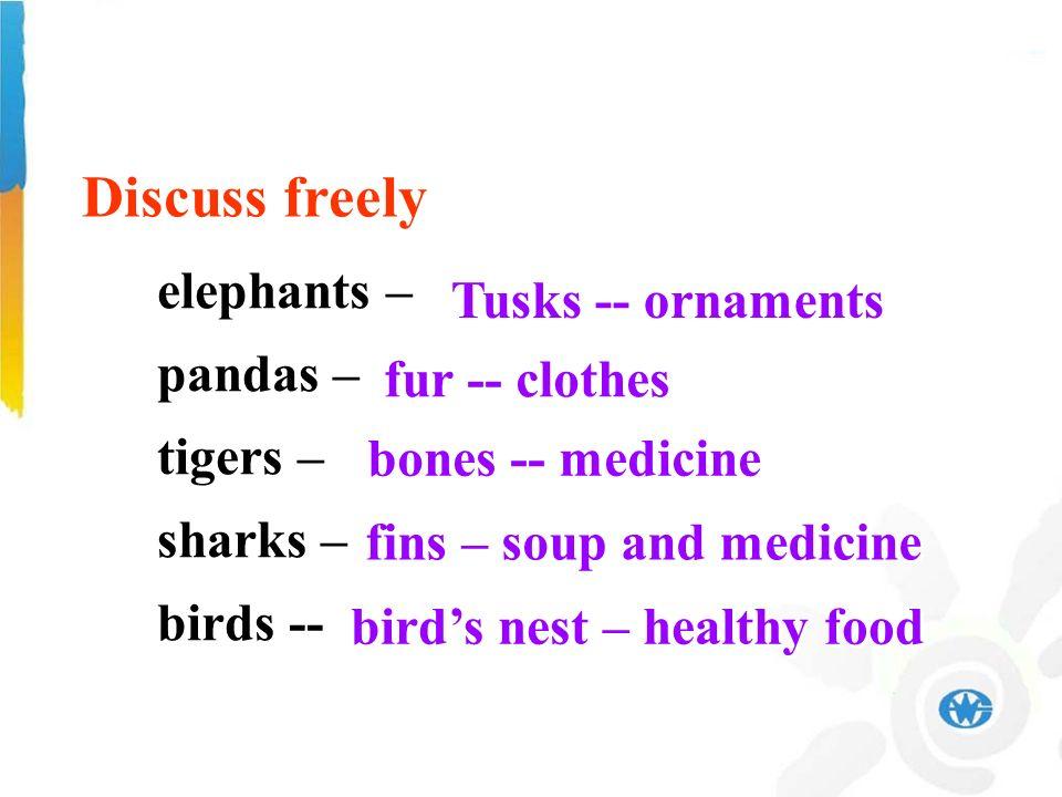 elephants – pandas – tigers – sharks – birds -- elephants – pandas – tigers – sharks – birds -- Tusks -- ornaments fur -- clothes bones -- medicine fins – soup and medicine birds nest – healthy food Discuss freely