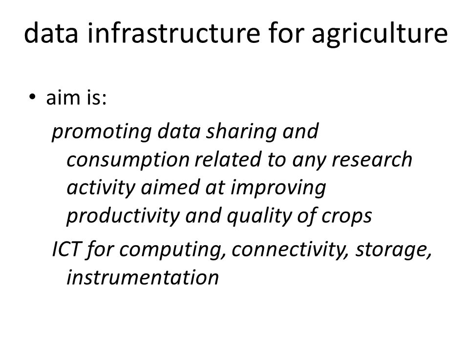 aim is: promoting data sharing and consumption related to any research activity aimed at improving productivity and quality of crops ICT for computing, connectivity, storage, instrumentation data infrastructure for agriculture