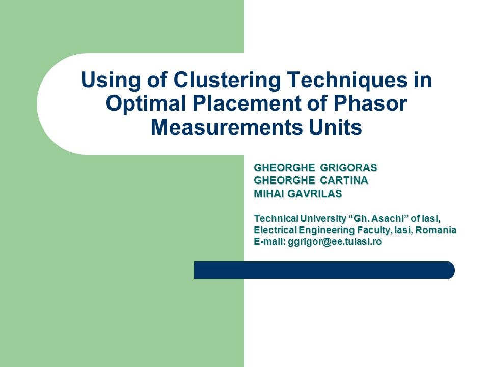 Using of Clustering Techniques in Optimal Placement of Phasor Measurements Units GHEORGHE GRIGORAS GHEORGHE CARTINA MIHAI GAVRILAS Technical Universit