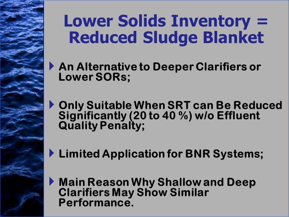 Lower Solids Inventory = Reduced Sludge Blanket An Alternative to Deeper Clarifiers or Lower SORs; Only Suitable When SRT can Be Reduced Significantly (20 to 40 %) w/o Effluent Quality Penalty; Limited Application for BNR Systems; Main Reason Why Shallow and Deep Clarifiers May Show Similar Performance.
