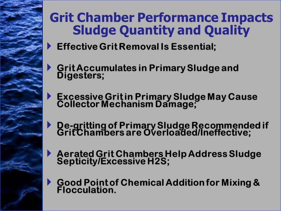 Grit Chamber Performance Impacts Sludge Quantity and Quality Effective Grit Removal Is Essential; Grit Accumulates in Primary Sludge and Digesters; Excessive Grit in Primary Sludge May Cause Collector Mechanism Damage; De-gritting of Primary Sludge Recommended if Grit Chambers are Overloaded/Ineffective; Aerated Grit Chambers Help Address Sludge Septicity/Excessive H2S; Good Point of Chemical Addition for Mixing & Flocculation.