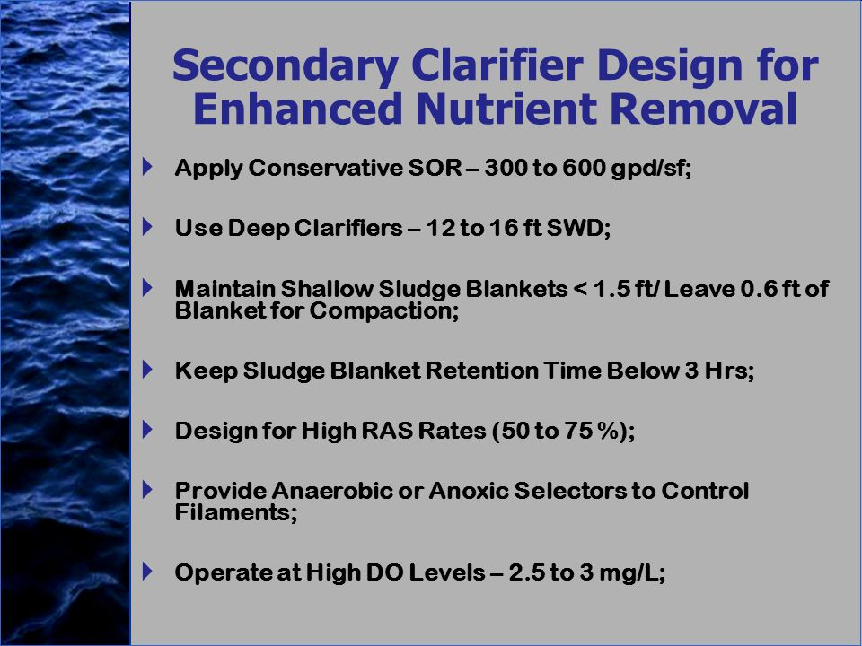Secondary Clarifier Design for Enhanced Nutrient Removal Apply Conservative SOR – 300 to 600 gpd/sf; Use Deep Clarifiers – 12 to 16 ft SWD; Maintain Shallow Sludge Blankets < 1.5 ft/ Leave 0.6 ft of Blanket for Compaction; Keep Sludge Blanket Retention Time Below 3 Hrs; Design for High RAS Rates (50 to 75 %); Provide Anaerobic or Anoxic Selectors to Control Filaments; Operate at High DO Levels – 2.5 to 3 mg/L; Apply Conservative SOR – 300 to 600 gpd/sf; Use Deep Clarifiers – 12 to 16 ft SWD; Maintain Shallow Sludge Blankets < 1.5 ft/ Leave 0.6 ft of Blanket for Compaction; Keep Sludge Blanket Retention Time Below 3 Hrs; Design for High RAS Rates (50 to 75 %); Provide Anaerobic or Anoxic Selectors to Control Filaments; Operate at High DO Levels – 2.5 to 3 mg/L;