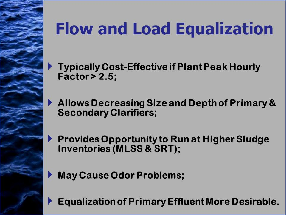 Flow and Load Equalization Typically Cost-Effective if Plant Peak Hourly Factor > 2.5; Allows Decreasing Size and Depth of Primary & Secondary Clarifiers; Provides Opportunity to Run at Higher Sludge Inventories (MLSS & SRT); May Cause Odor Problems; Equalization of Primary Effluent More Desirable.
