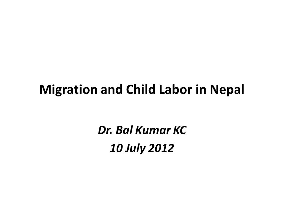 Migration and Child Labor in Nepal Dr. Bal Kumar KC 10 July 2012
