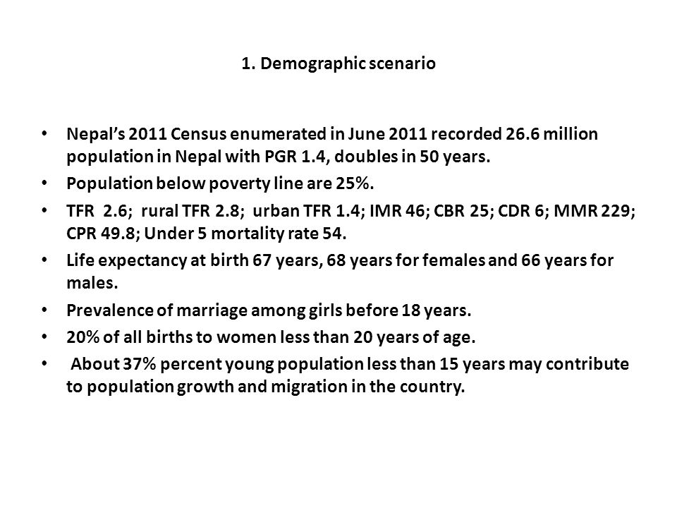 1. Demographic scenario Nepals 2011 Census enumerated in June 2011 recorded 26.6 million population in Nepal with PGR 1.4, doubles in 50 years. Popula