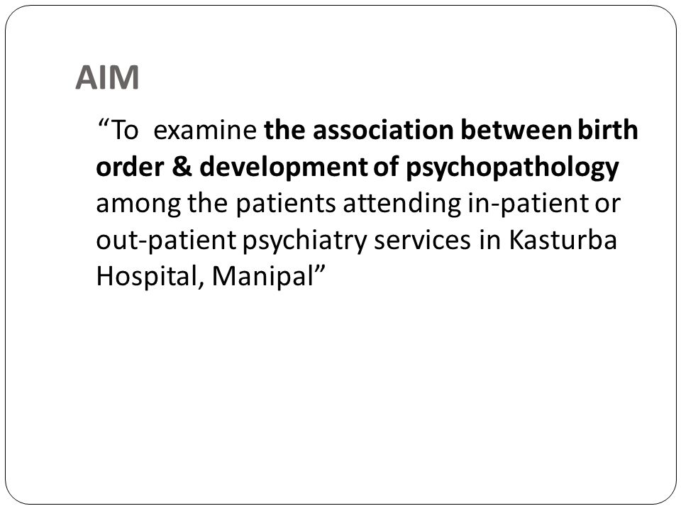 AIM To examine the association between birth order & development of psychopathology among the patients attending in-patient or out-patient psychiatry
