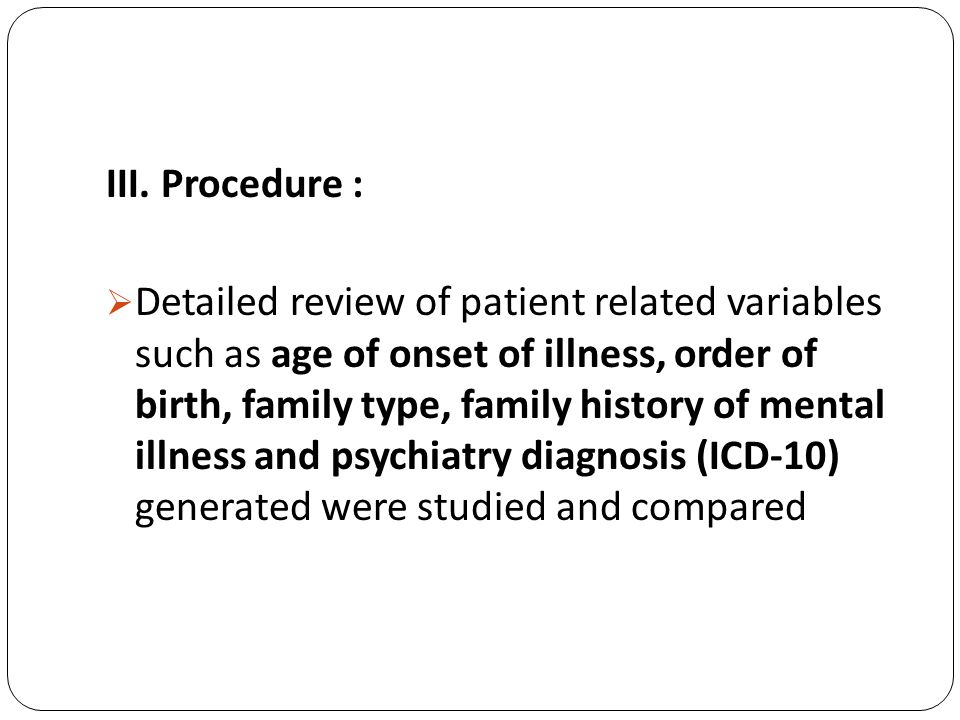 III. Procedure : Detailed review of patient related variables such as age of onset of illness, order of birth, family type, family history of mental i