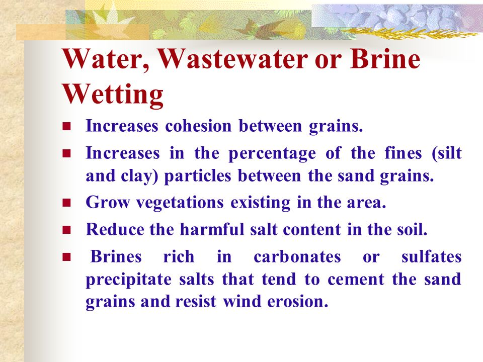 Water, Wastewater or Brine Wetting Increases cohesion between grains. Increases in the percentage of the fines (silt and clay) particles between the s
