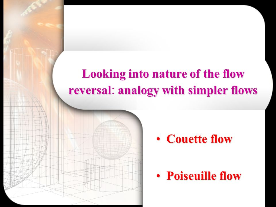 Looking into nature of the flow reversalanalogy with simpler flows Looking into nature of the flow reversal : analogy with simpler flows Couette flow Couette flow Poiseuille flow Poiseuille flow