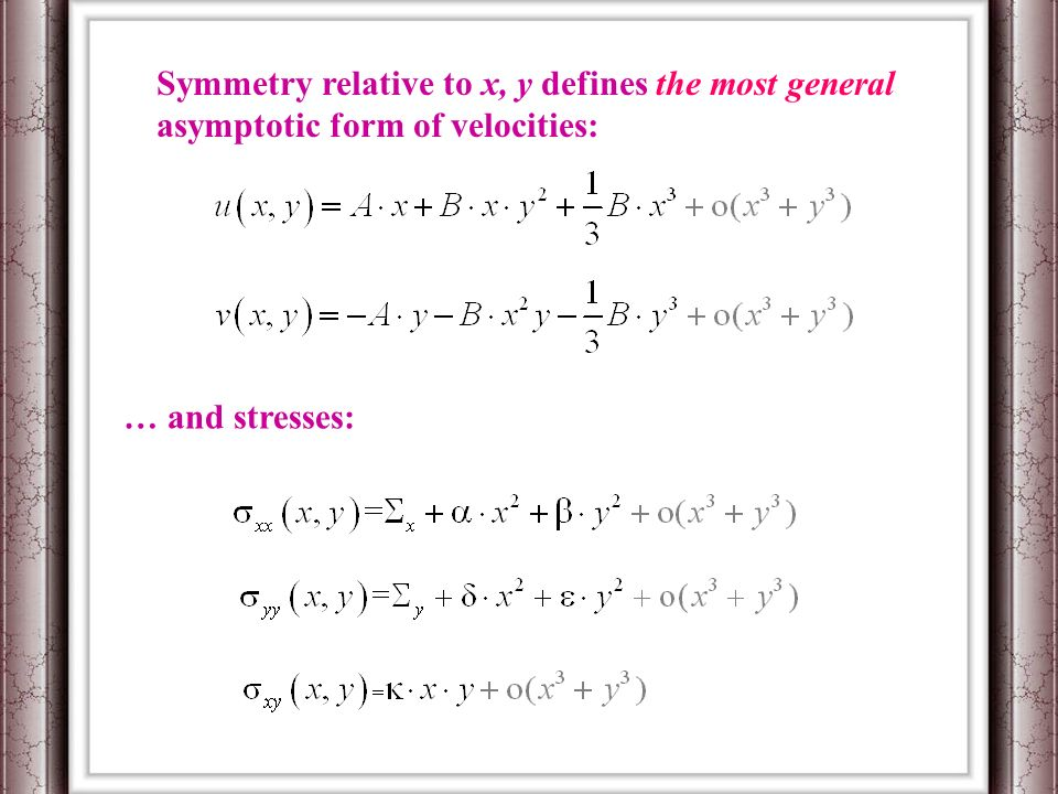 Symmetry relative to x, y defines the most general asymptotic form of velocities: … and stresses: