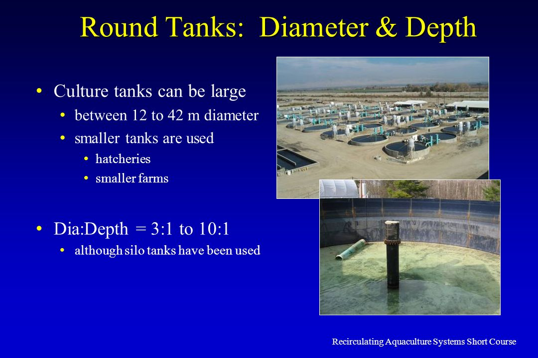 Recirculating Aquaculture Systems Short Course Round Tanks: Diameter & Depth Culture tanks can be large between 12 to 42 m diameter smaller tanks are