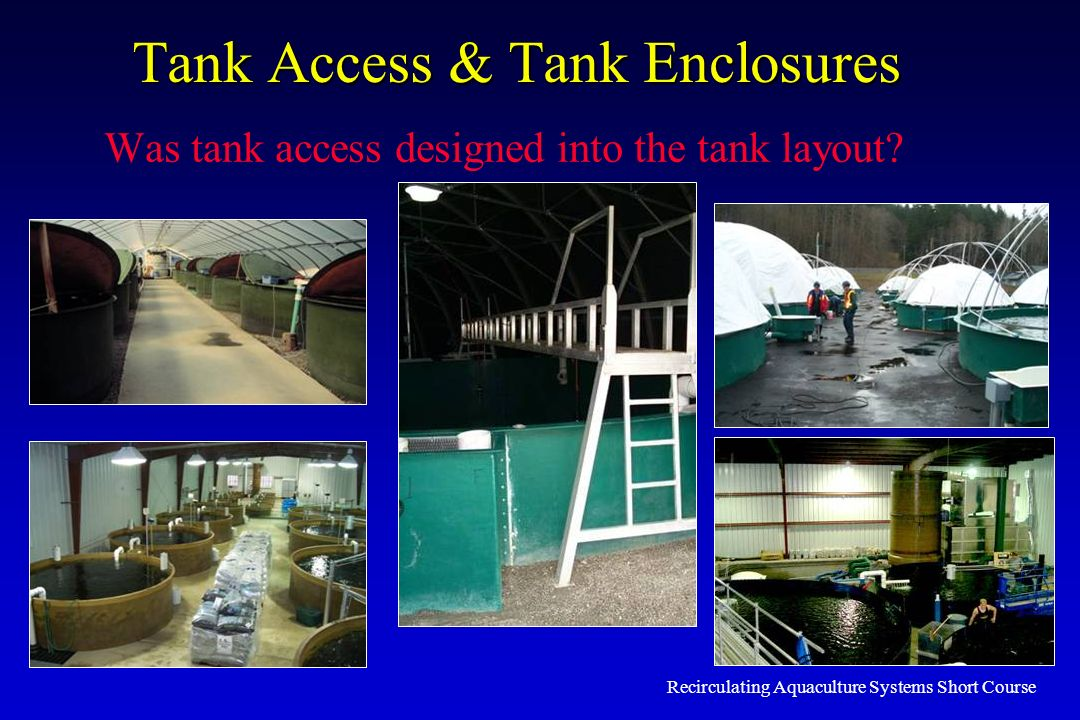 Recirculating Aquaculture Systems Short Course Tank Access & Tank Enclosures Was tank access designed into the tank layout?