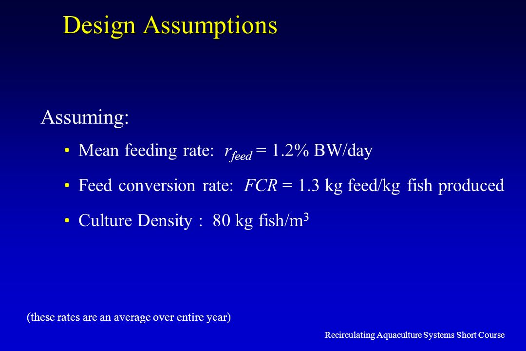 Recirculating Aquaculture Systems Short Course Design Assumptions Assuming: Mean feeding rate: r feed = 1.2% BW/day Feed conversion rate: FCR = 1.3 kg