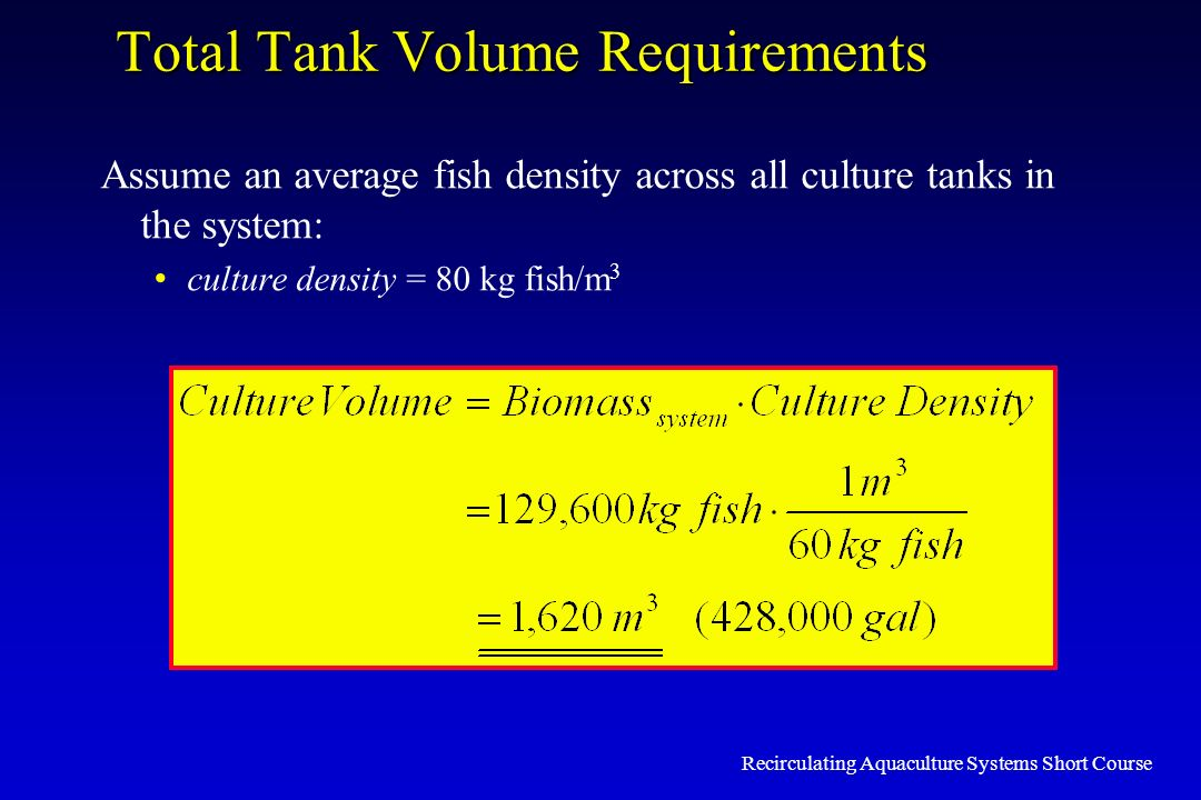 Recirculating Aquaculture Systems Short Course Total Tank Volume Requirements Assume an average fish density across all culture tanks in the system: c