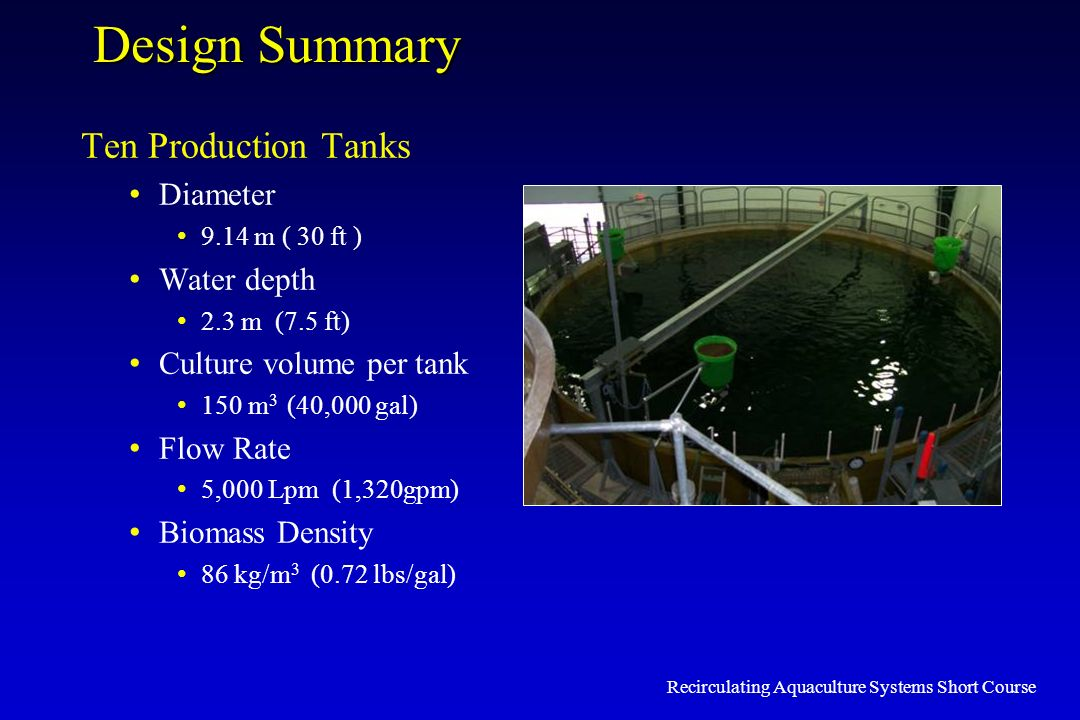 Recirculating Aquaculture Systems Short Course Design Summary Ten Production Tanks Diameter 9.14 m ( 30 ft ) Water depth 2.3 m (7.5 ft) Culture volume