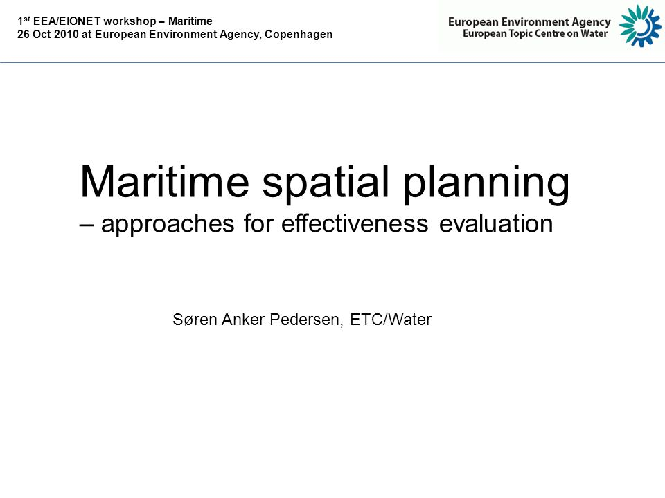 Maritime spatial planning – approaches for effectiveness evaluation Søren Anker Pedersen, ETC/Water 1 st EEA/EIONET workshop – Maritime 26 Oct 2010 at European Environment Agency, Copenhagen