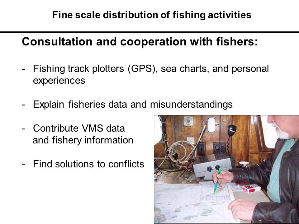 Consultation and cooperation with fishers: -Fishing track plotters (GPS), sea charts, and personal experiences -Explain fisheries data and misunderstandings -Contribute VMS data and fishery information -Find solutions to conflicts Fine scale distribution of fishing activities