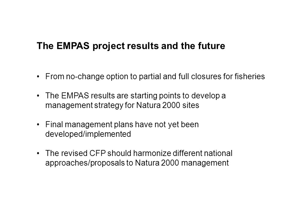 The EMPAS project results and the future From no-change option to partial and full closures for fisheries The EMPAS results are starting points to develop a management strategy for Natura 2000 sites Final management plans have not yet been developed/implemented The revised CFP should harmonize different national approaches/proposals to Natura 2000 management