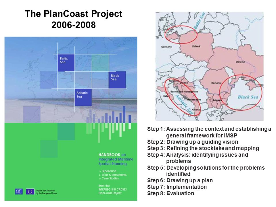 The PlanCoast Project 2006-2008 Step 1: Assessing the context and establishing a general framework for IMSP Step 2: Drawing up a guiding vision Step 3: Refining the stocktake and mapping Step 4: Analysis: identifying issues and problems Step 5: Developing solutions for the problems identified Step 6: Drawing up a plan Step 7: Implementation Step 8: Evaluation