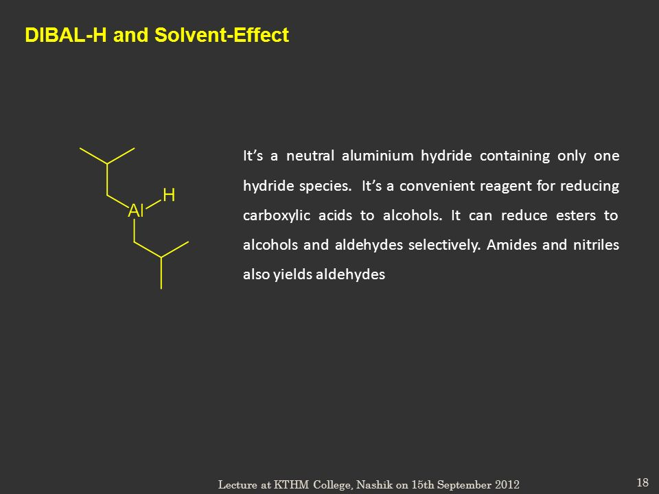 18 DIBAL-H and Solvent-Effect Its a neutral aluminium hydride containing only one hydride species. Its a convenient reagent for reducing carboxylic ac