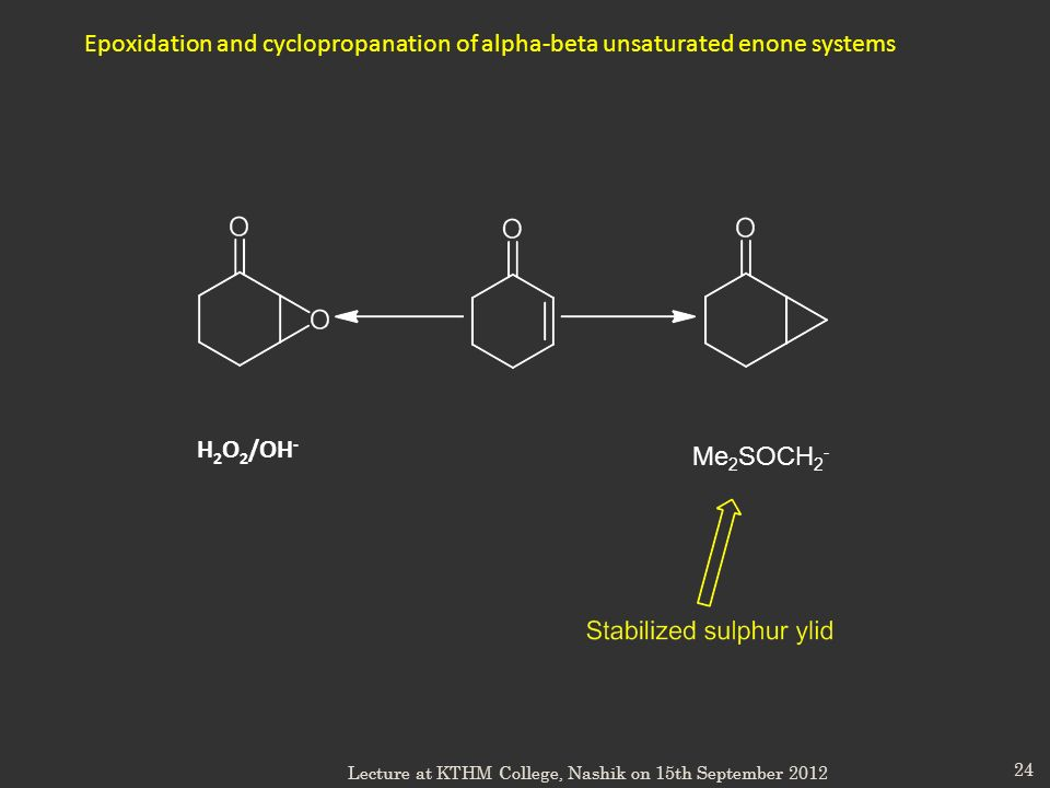 24 Epoxidation and cyclopropanation of alpha-beta unsaturated enone systems H 2 O 2 /OH - Me 2 SOCH 2 - Lecture at KTHM College, Nashik on 15th Septem